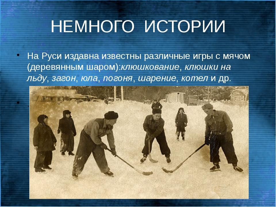 НЕМНОГО  ИСТОРИИ На Руси издавна известны различные игры с мячом (деревянным...