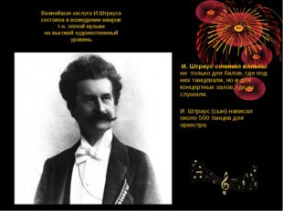 Важнейшая заслуга И.Штрауса состояла в возведении жанров т.н. легкой музыки н