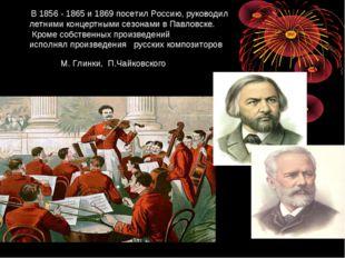 В 1856 - 1865 и 1869 посетил Россию, руководил летними концертными сезонами