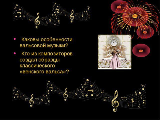 Каковы особенности вальсовой музыки? Кто из композиторов создал образцы клас...