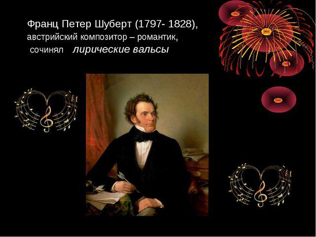 Франц Петер Шуберт (1797- 1828), австрийский композитор – романтик, сочинял л...