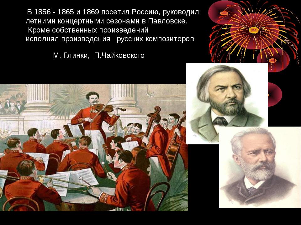 В 1856 - 1865 и 1869 посетил Россию, руководил летними концертными сезонами...