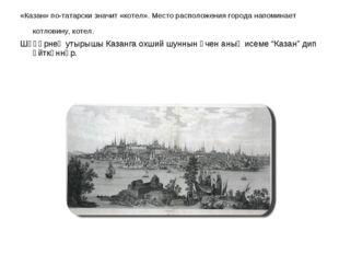 «Казан» по-татарски значит «котел». Место расположения города напоминает котл