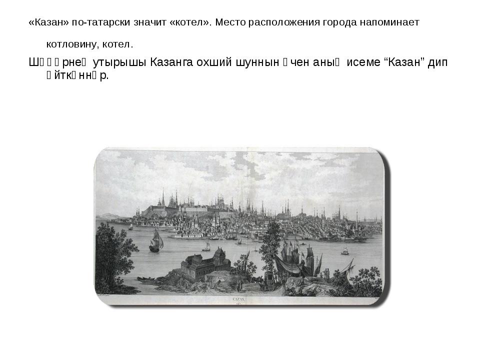 «Казан» по-татарски значит «котел». Место расположения города напоминает котл...