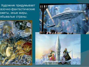 Художник придумывает сказочно-фантастические сюжеты, иные миры, небывалые ст