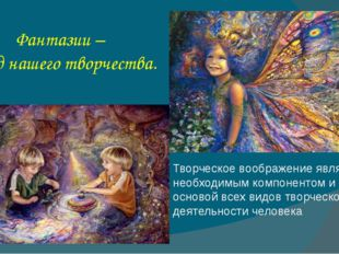 Фантазии – плод нашего творчества. Творческое воображение является необходимы