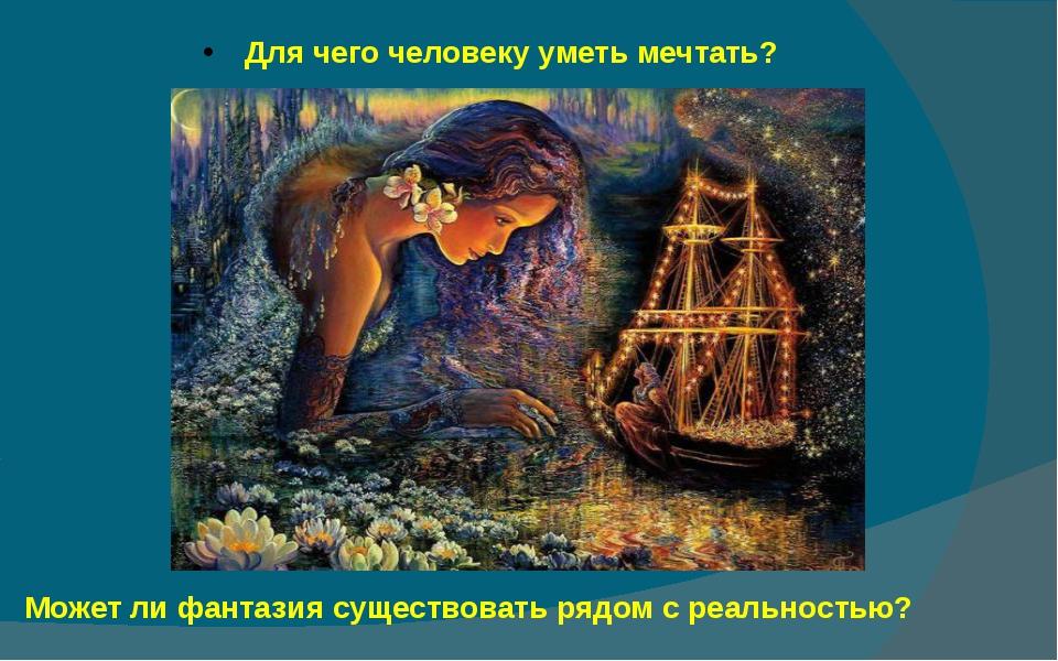 Для чего человеку уметь мечтать? Может ли фантазия существовать рядом с реал...