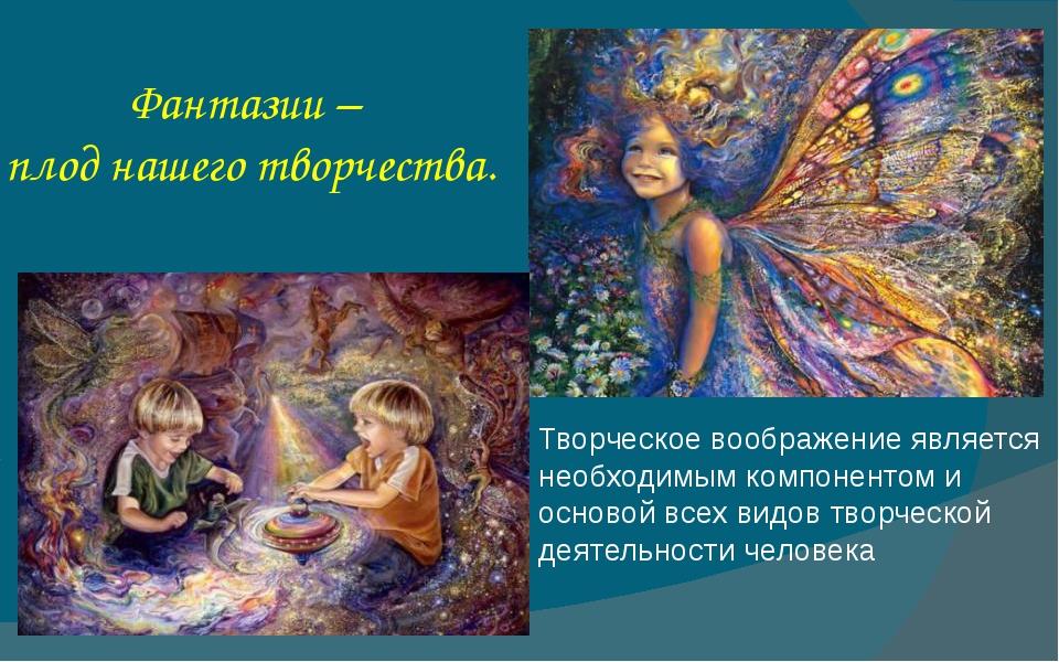 Фантазии – плод нашего творчества. Творческое воображение является необходимы...