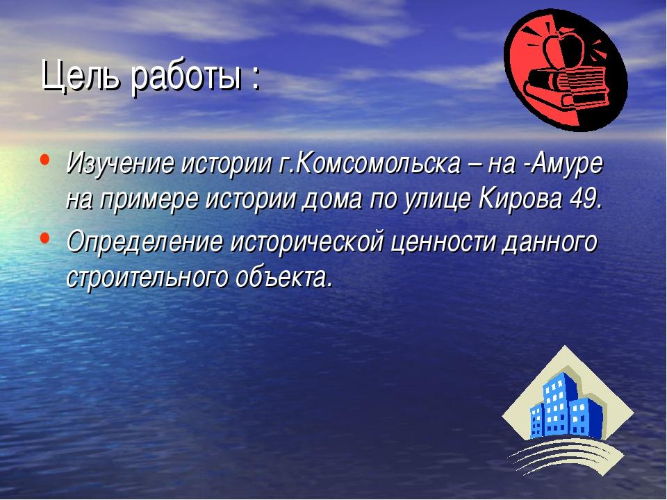 Цель работы : Изучение истории г.Комсомольска – на -Амуре на примере истории...