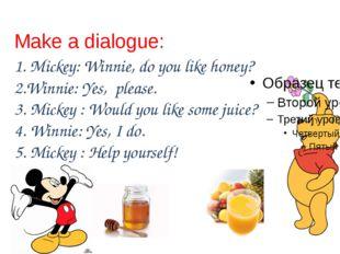 Make a dialogue: 1. Mickey: Winnie, do you like honey? 2.Winnie: Yes, please.