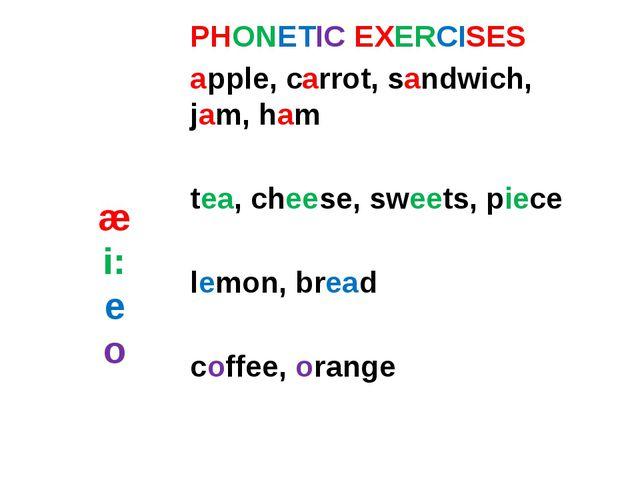 æ i: e o PHONETIC EXERCISES apple, carrot, sandwich, jam, ham tea, cheese, sw...