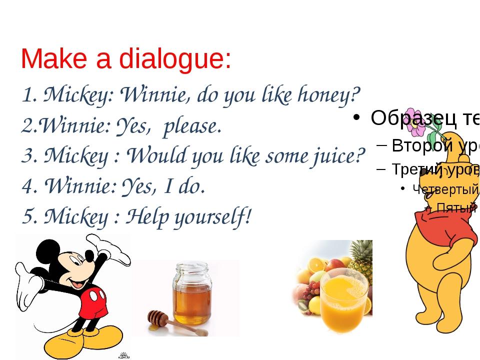 Make a dialogue: 1. Mickey: Winnie, do you like honey? 2.Winnie: Yes, please....