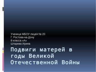 Подвиги матерей в годы Великой Отечественной Войны Ученица МБОУ лицея № 20 Г.