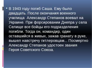 В 1943 году погиб Саша. Ему было двадцать. После окончания военного училища