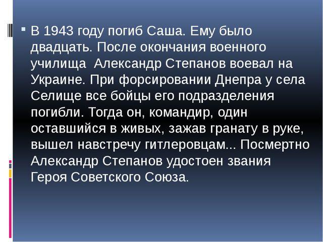 В 1943 году погиб Саша. Ему было двадцать. После окончания военного училища...
