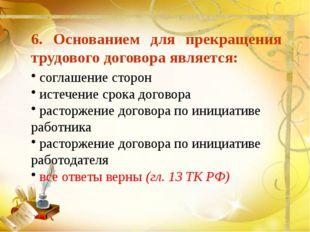 6. Основанием для прекращения трудового договора является: соглашение сторон