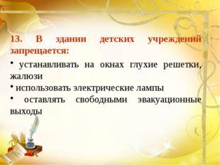 13. В здании детских учреждений запрещается: устанавливать на окнах глухие р
