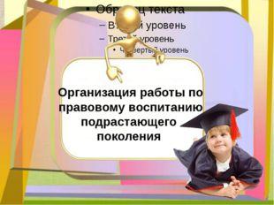 Организация работы по правовому воспитанию подрастающего поколения