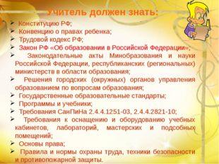 Учитель должен знать: Конституцию РФ; Конвенцию о правах ребенка; Трудовой к