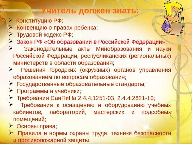 Учитель должен знать: Конституцию РФ; Конвенцию о правах ребенка; Трудовой к...