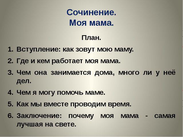 Сочинение. Моя мама. План. Вступление: как зовут мою маму. Где и кем работает...