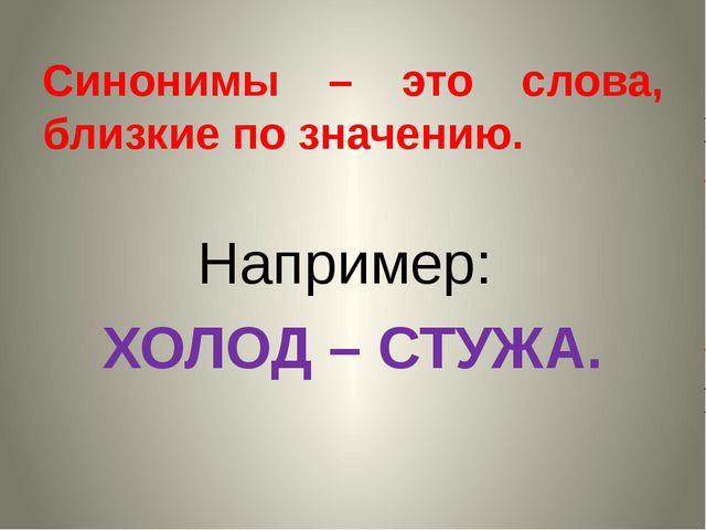 Синонимы – это слова, близкие по значению. Например: ХОЛОД – СТУЖА.