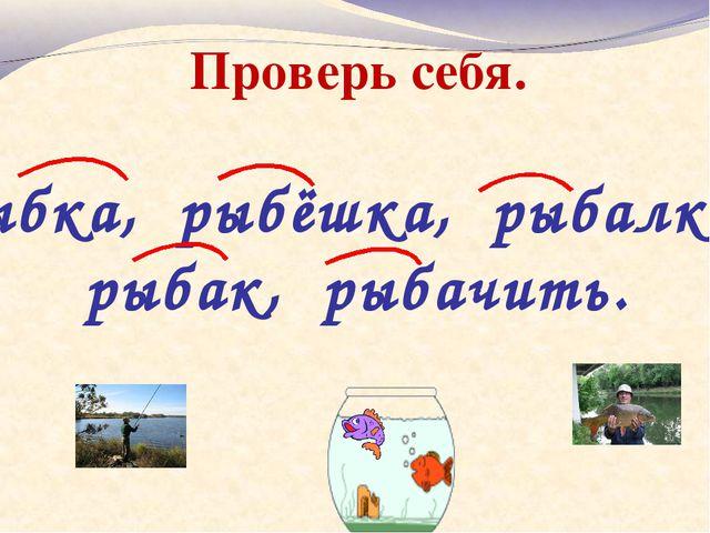 Рыбка, рыбёшка, рыбалка, рыбак, рыбачить. Проверь себя.