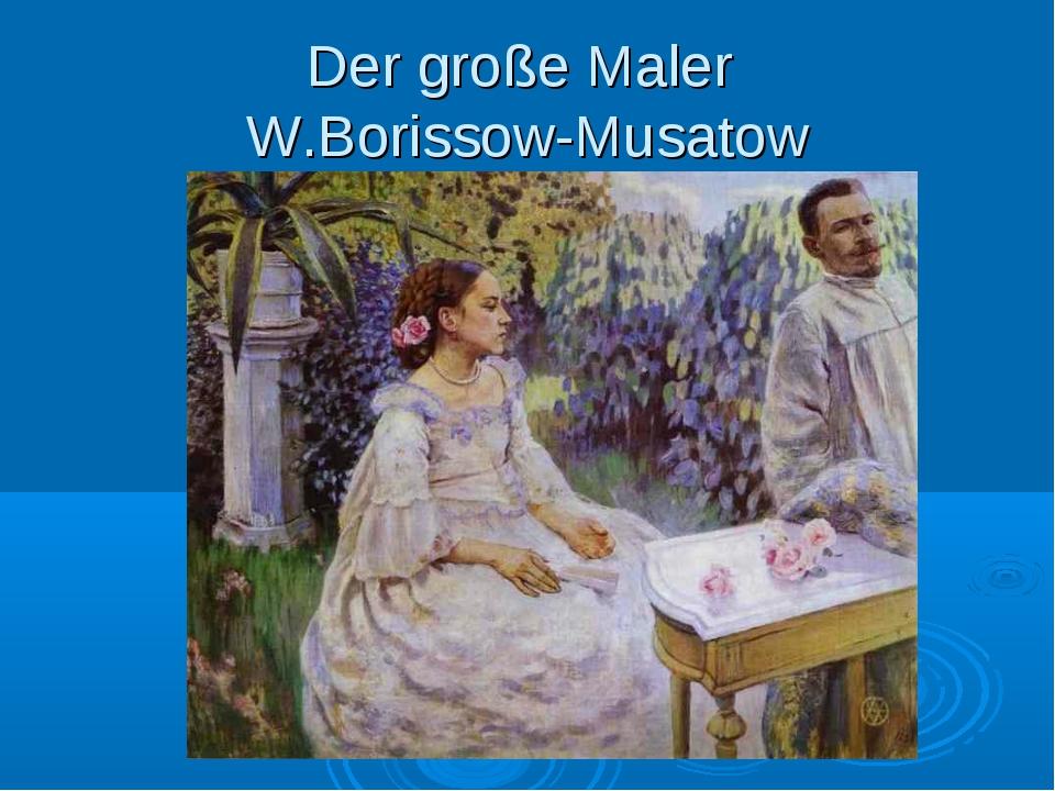 Der große Maler W.Borissow-Musatow