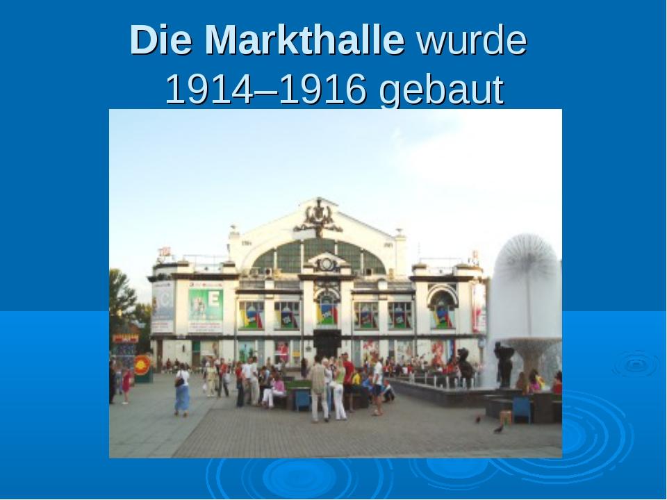 Die Markthalle wurde 1914–1916 gebaut