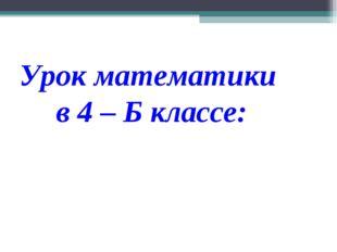Урок математики в 4 – Б классе: