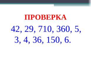 ПРОВЕРКА 42, 29, 710, 360, 5, 3, 4, 36, 150, 6.