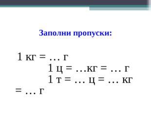 Заполни пропуски: 1 кг = … г 1 ц = …кг = … г 1 т = … ц = … кг = … г