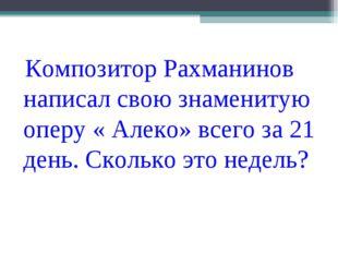 Композитор Рахманинов написал свою знаменитую оперу « Алеко» всего за 21 ден