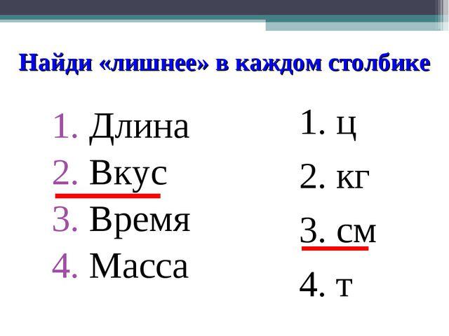 Найди «лишнее» в каждом столбике Длина Вкус Время Масса ц кг см т