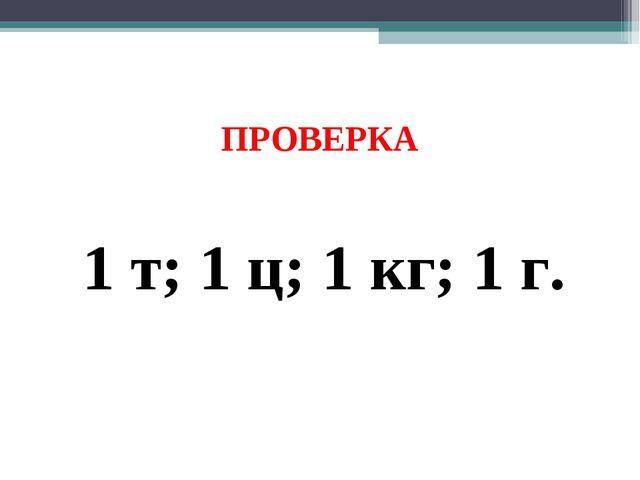 ПРОВЕРКА 1 т; 1 ц; 1 кг; 1 г.