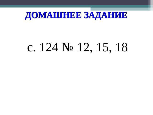 ДОМАШНЕЕ ЗАДАНИЕ с. 124 № 12, 15, 18