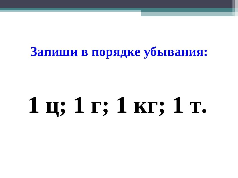 Запиши в порядке убывания: 1 ц; 1 г; 1 кг; 1 т.
