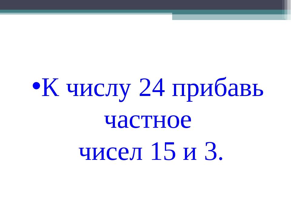 К числу 24 прибавь частное чисел 15 и 3.
