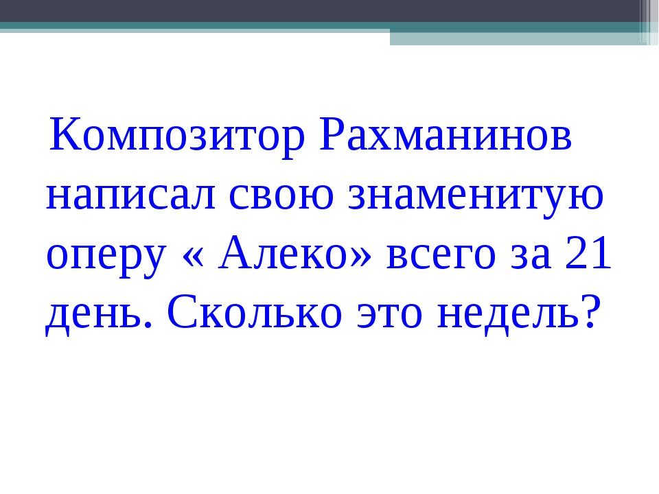 Композитор Рахманинов написал свою знаменитую оперу « Алеко» всего за 21 ден...