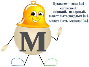 м Буква эм – звук [м] – согласный, звонкий, непарный, может быть твёрдым [м]