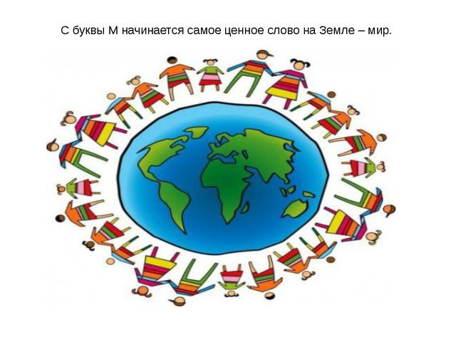 С буквы М начинается самое ценное слово на Земле – мир.