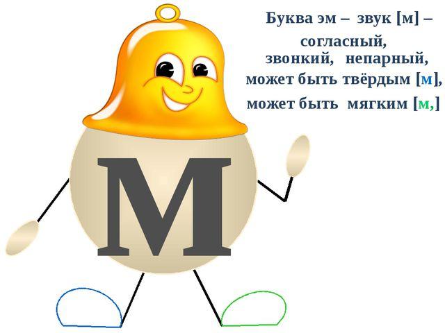 м Буква эм – звук [м] – согласный, звонкий, непарный, может быть твёрдым [м]...