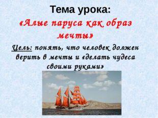 Тема урока: «Алые паруса как образ мечты» Цель: понять, что человек должен ве