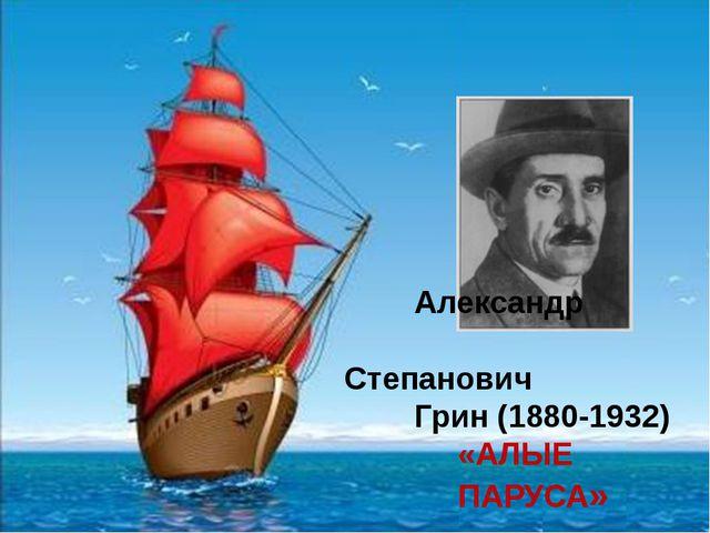Александр Степанович Грин (1880-1932) «АЛЫЕ ПАРУСА» Александр Степанович Гри...