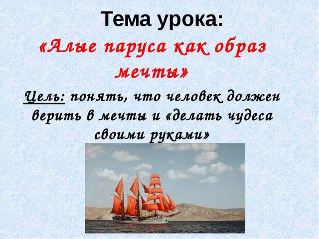 Тема урока: «Алые паруса как образ мечты» Цель: понять, что человек должен ве...