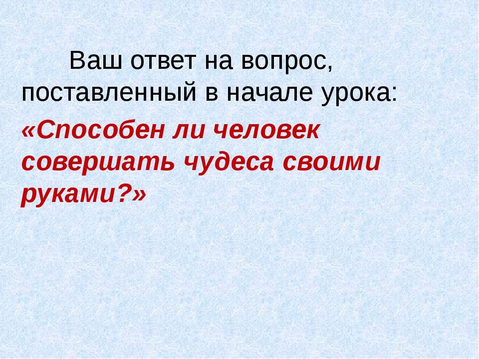 Ваш ответ на вопрос, поставленный в начале урока: «Способен ли человек сов...