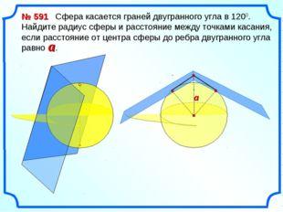 № 591 Сфера касается граней двугранного угла в 1200. Найдите радиус сферы и р