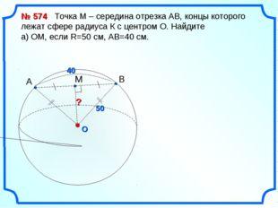 O ? № 574 Точка М – середина отрезка АВ, концы которого лежат сфере радиуса К