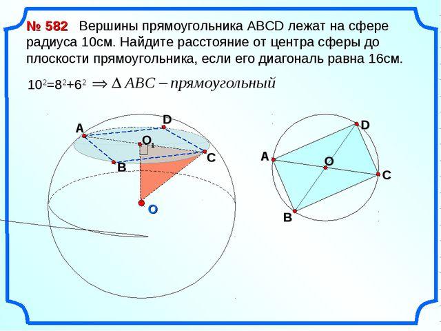 O № 582 Вершины прямоугольника АВСD лежат на сфере радиуса 10см. Найдите расс...