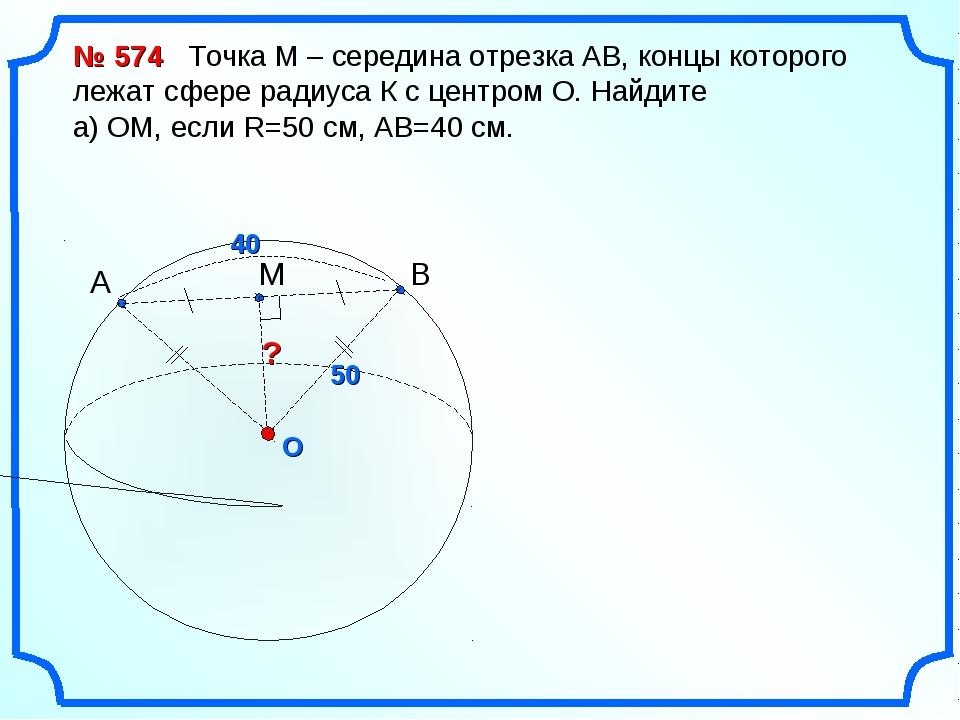 O ? № 574 Точка М – середина отрезка АВ, концы которого лежат сфере радиуса К...